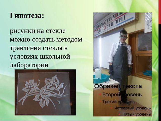 Гипотеза: рисунки на стекле можно создать методом травления стекла в условиях...