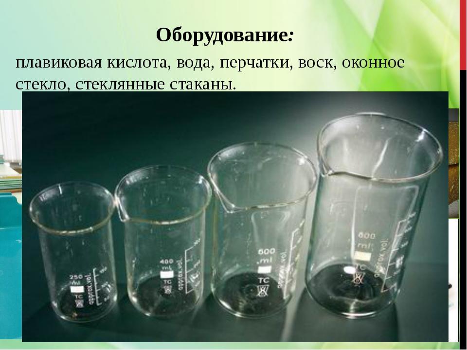 Оборудование: плавиковая кислота, вода, перчатки, воск, оконное стекло, стекл...