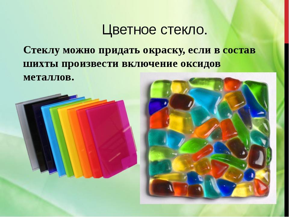 Цветное стекло. Стеклу можно придать окраску, если в состав шихты произвести...