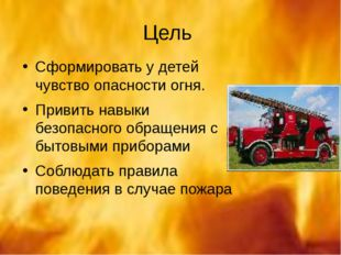 Цель Сформировать у детей чувство опасности огня. Привить навыки безопасного