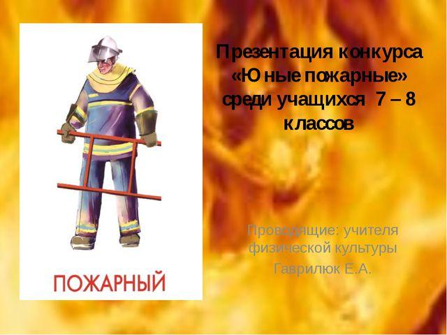 Презентация конкурса «Юные пожарные» среди учащихся 7 – 8 классов Проводящие:...