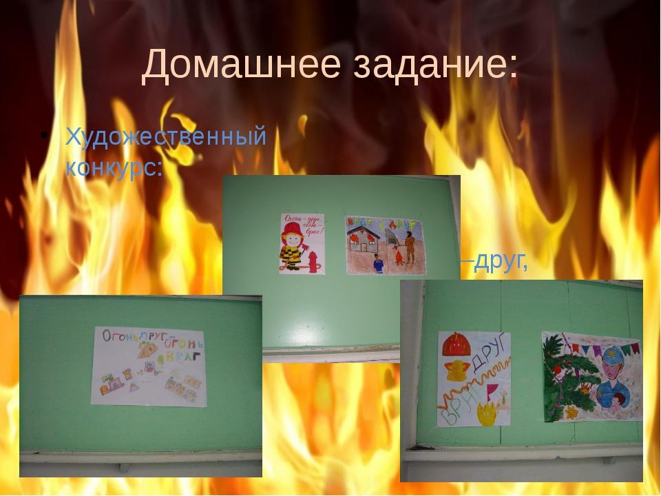 Домашнее задание: Художественный конкурс: «Огонь –друг, Огонь – враг.