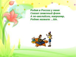 Родня в России у меня Сказал знакомый финн. А по-английски, например, Родню н