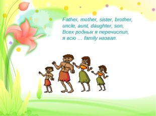 Father, mother, sister, brother, uncle, aunt, daughter, son, Всех родных я пе