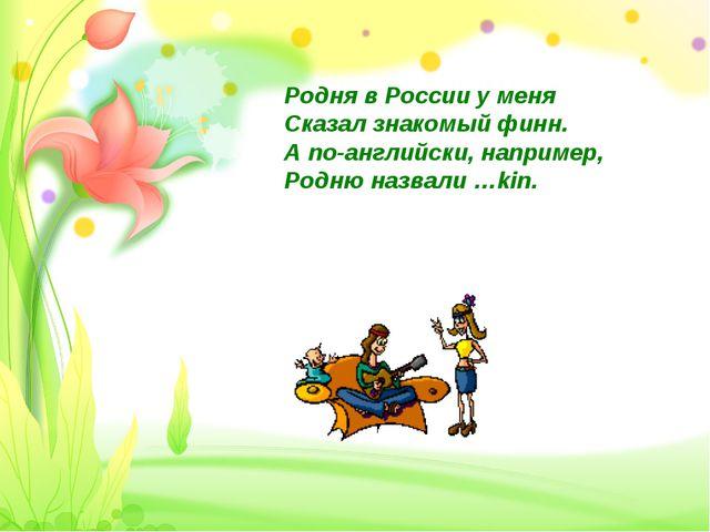 Родня в России у меня Сказал знакомый финн. А по-английски, например, Родню н...