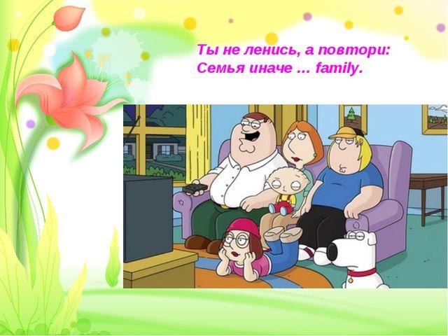 Ты не ленись, а повтори: Семья иначе … family.