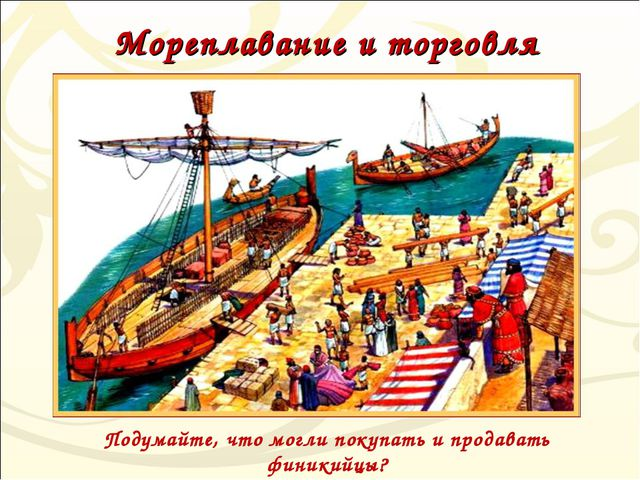 Мореплавание и торговля Подумайте, что могли покупать и продавать финикийцы?