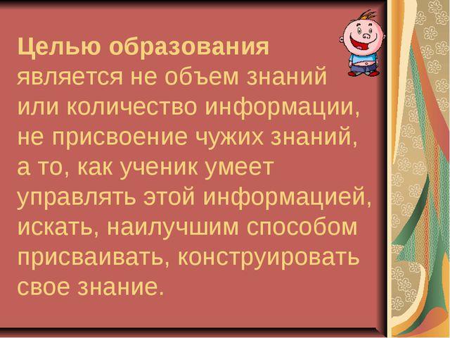 Целью образования является не объем знаний или количество информации, не прис...