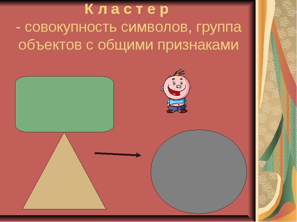 К л а с т е р - совокупность символов, группа объектов с общими признаками