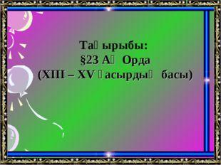 Тақырыбы: §23 Ақ Орда (XIII – XV ғасырдың басы)