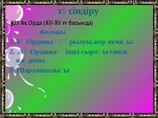 Жаңа сабақты түсіндіру §23 Ақ Орда (XIII-XV ғғ басында) Жоспары 1.Ақ Орданың