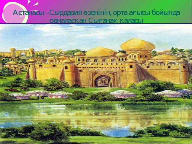 Астанасы –Сырдария өзенінің орта ағысы бойында орналасқан Сығанақ қаласы