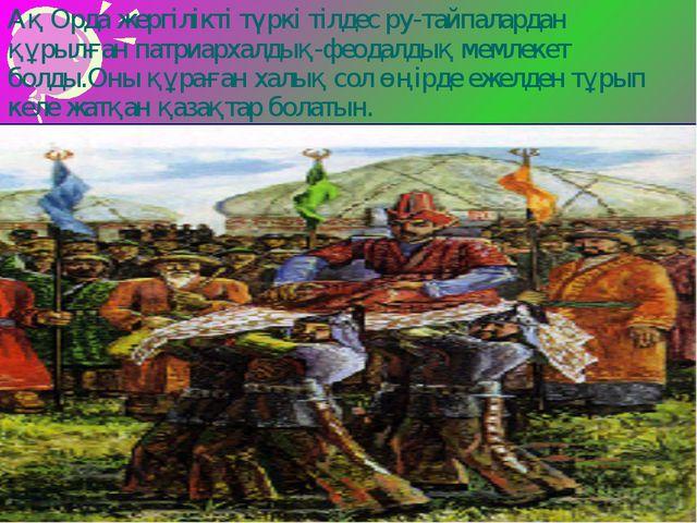 Ақ Орда жергілікті түркі тілдес ру-тайпалардан құрылған патриархалдық-феодалд...