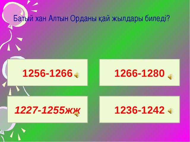 Батый хан Алтын Орданы қай жылдары биледі? 1256-1266 1227-1255жж 1236-1242 1...