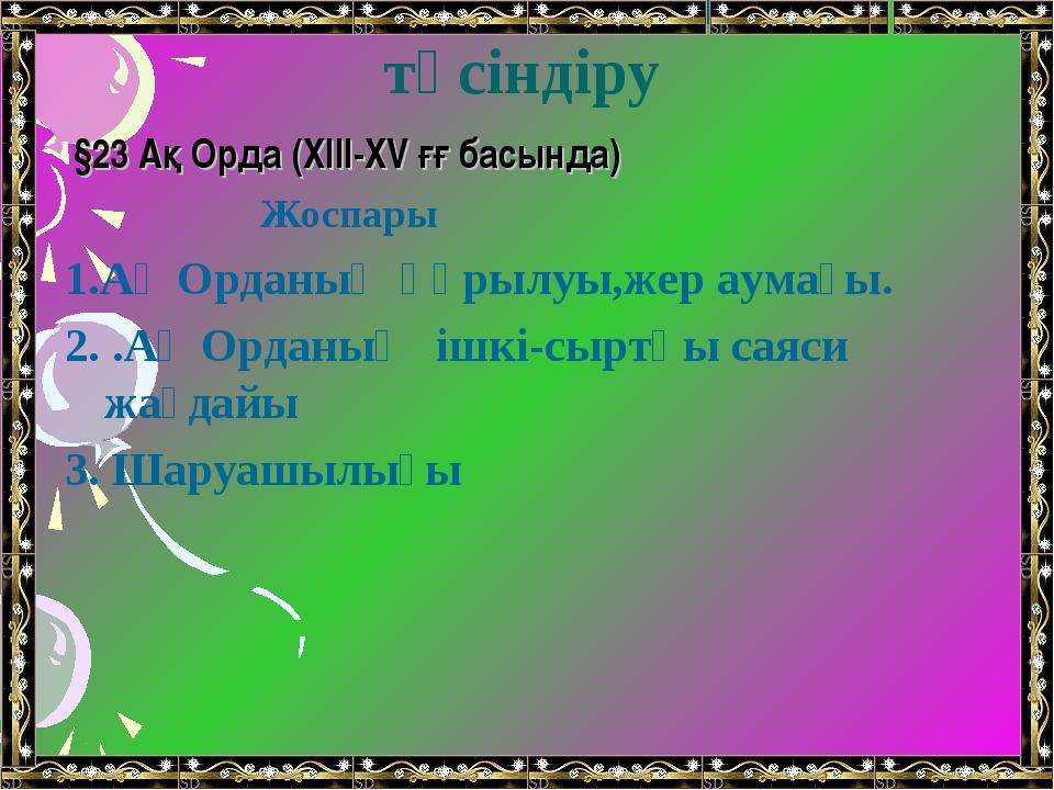 Жаңа сабақты түсіндіру §23 Ақ Орда (XIII-XV ғғ басында) Жоспары 1.Ақ Орданың...