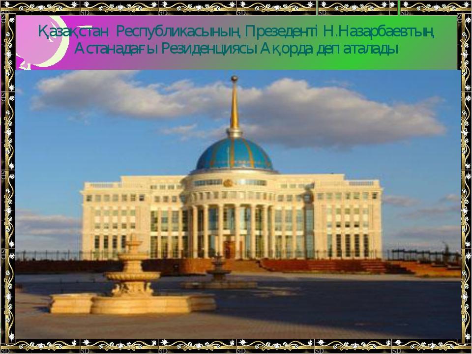 Қазақстан Республикасының Презеденті Н.Назарбаевтың Астанадағы Резиденциясы А...