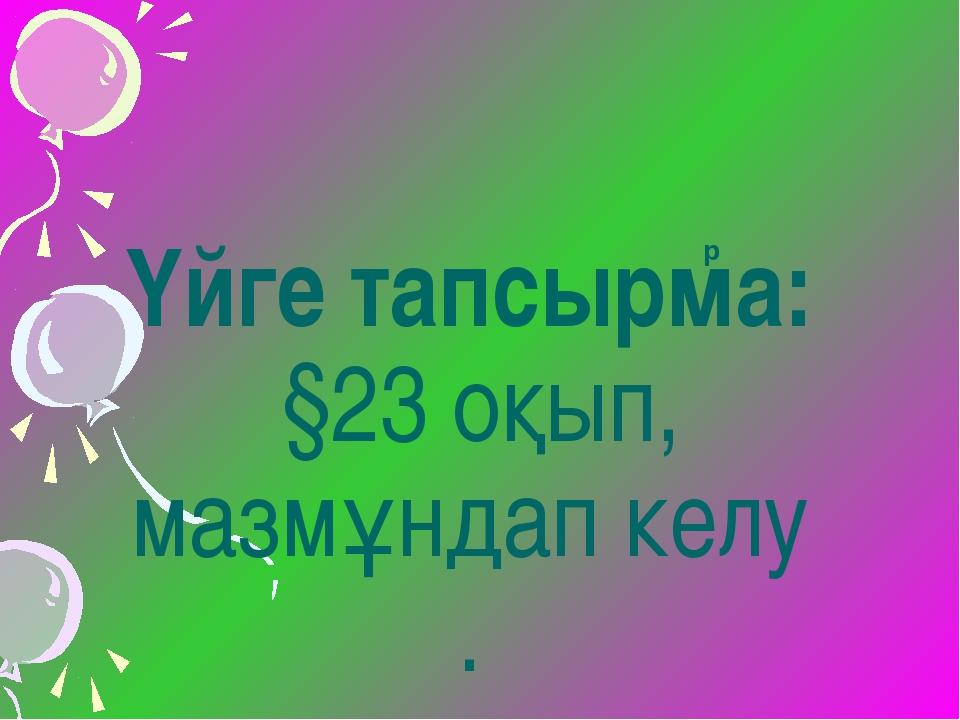 Үйге тапсырма: §23 оқып, мазмұндап келу . р