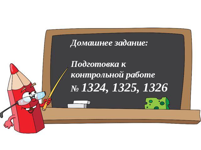 Домашнее задание: Подготовка к контрольной работе № 1324, 1325, 1326