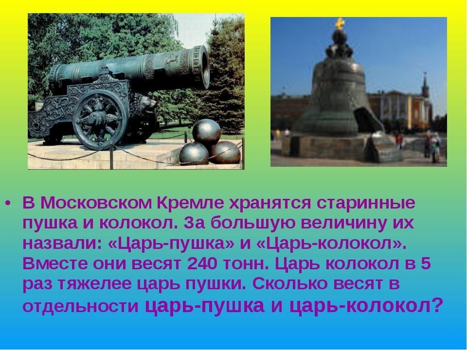 В Московском Кремле хранятся старинные пушка и колокол. За большую величину и...
