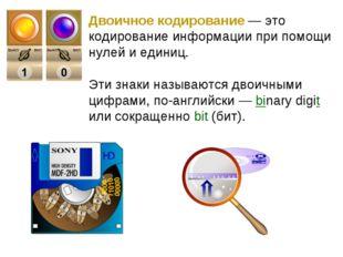 Двоичное кодирование— это кодирование информации при помощи нулей и единиц.