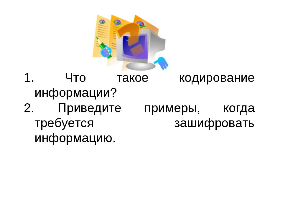 Что такое кодирование информации? Приведите примеры, когда требуется зашифро...