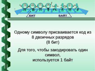 Одному символу присваивается код из 8 двоичных разрядов (8 бит) Для того, что