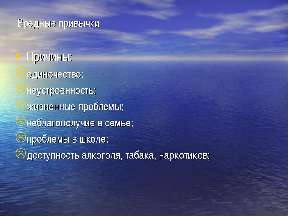 Вредные привычки Причины: одиночество; неустроенность; жизненные проблемы; не...