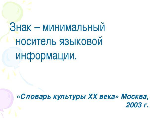 Знак – минимальный носитель языковой информации. «Словарь культуры XX века»...