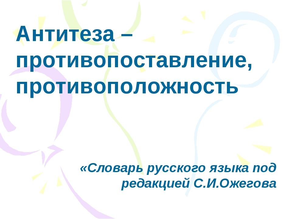 Антитеза – противопоставление, противоположность «Словарь русского языка под...