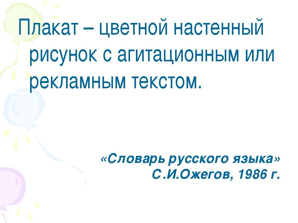 Плакат – цветной настенный рисунок с агитационным или рекламным текстом. «Сло...