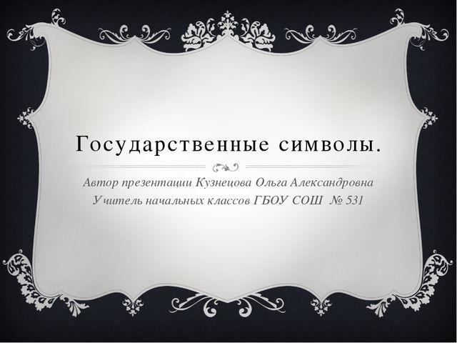 Государственные символы. Автор презентации Кузнецова Ольга Александровна Учит...