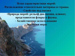 План характеристики морей: Расположение относительно материка и страны. Свойс