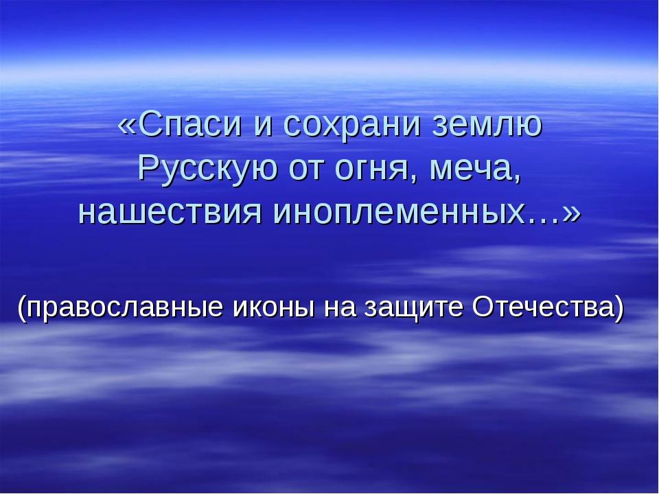 «Спаси и сохрани землю Русскую от огня, меча, нашествия иноплеменных…» (право...