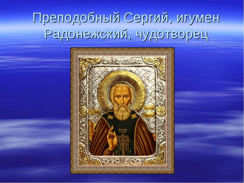 Преподобный Сергий, игумен Радонежский, чудотворец