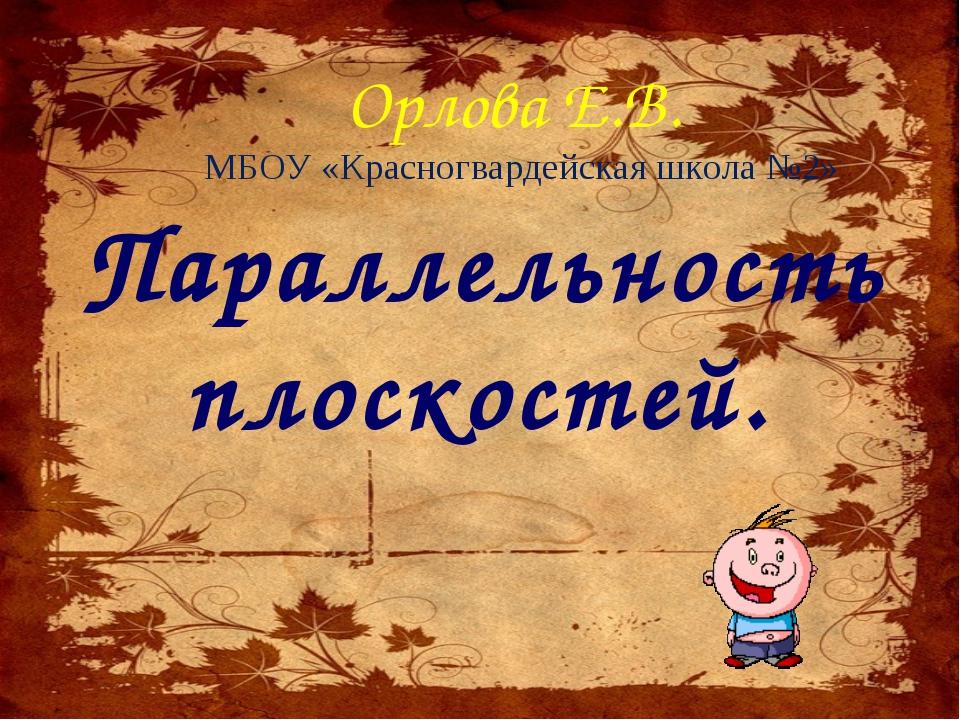 Параллельность плоскостей. Орлова Е.В. МБОУ «Красногвардейская школа №2»