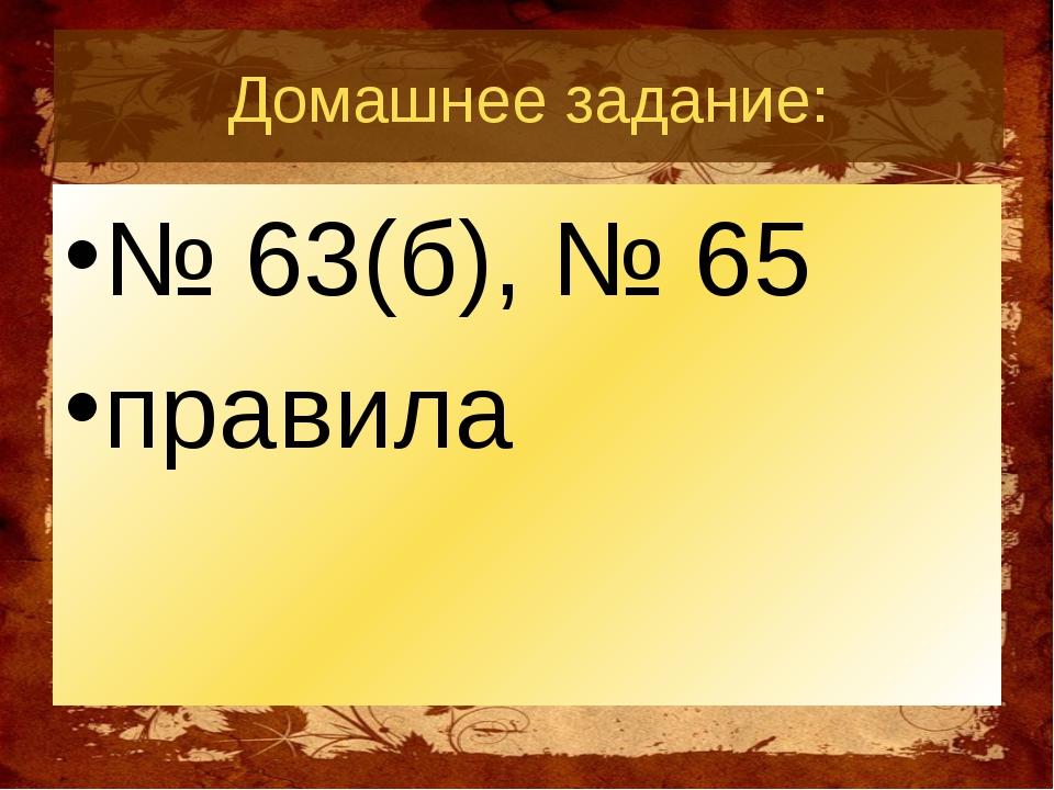Домашнее задание: № 63(б), № 65 правила