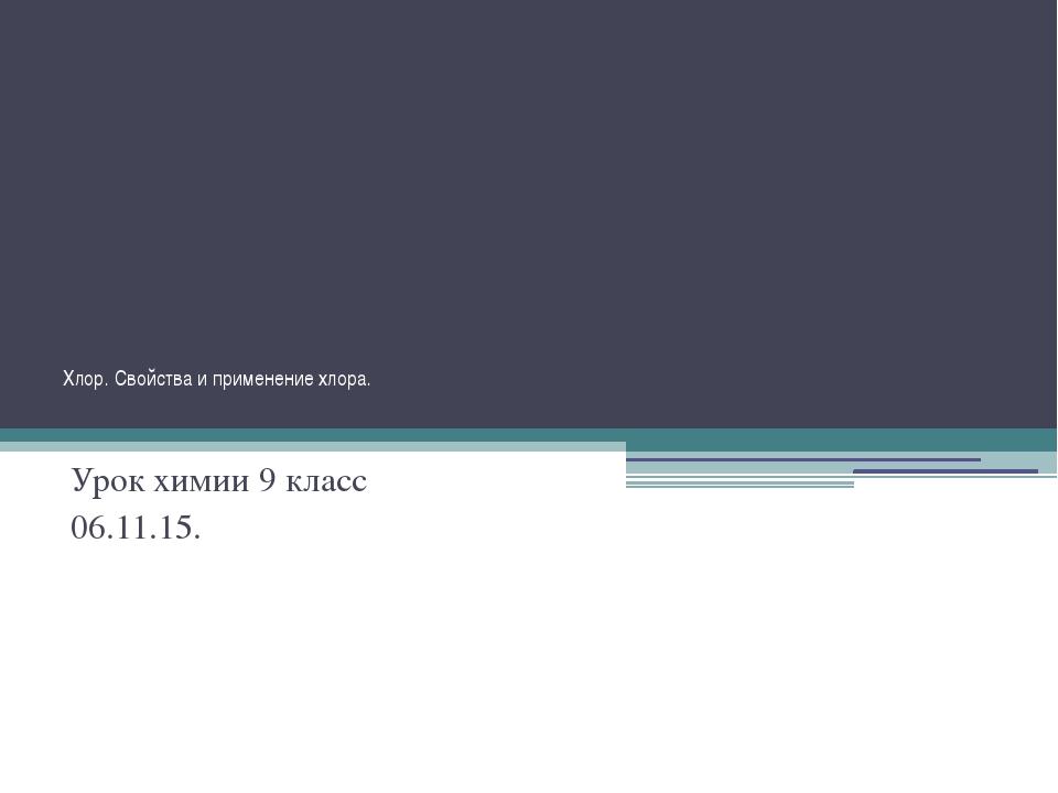 Хлор. Свойства и применение хлора.  Урок химии 9 класс 06.11.15.