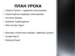 ПЛАН УРОКА Никола Пуссен – художник классицизма. Скульптурные шедевры классиц