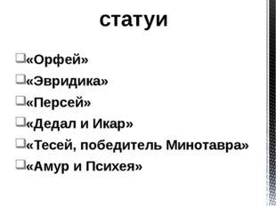 «Орфей» «Эвридика» «Персей» «Дедал и Икар» «Тесей, победитель Минотавра» «Аму