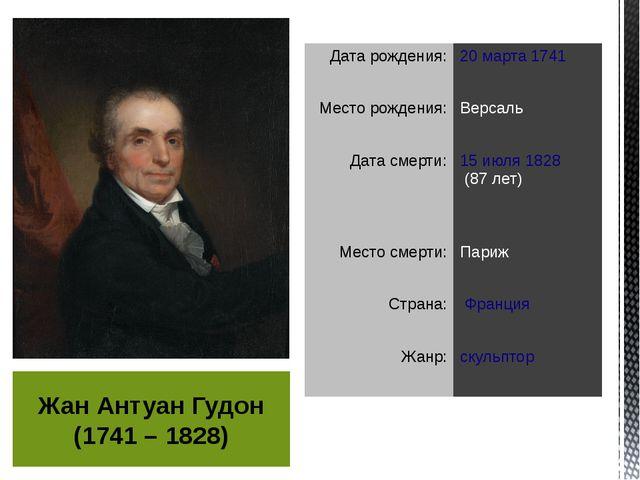 Жан Антуан Гудон (1741 – 1828) Дата рождения: 20 марта1741 Место рождения: В...