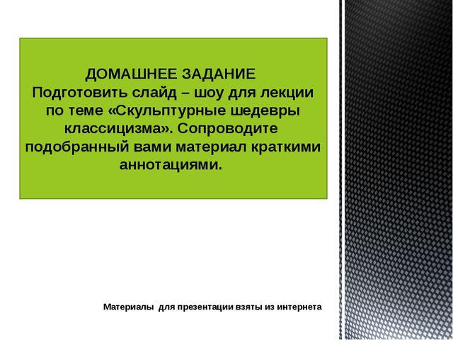 Материалы для презентации взяты из интернета ДОМАШНЕЕ ЗАДАНИЕ Подготовить сла...