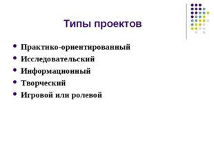 Типы проектов Практико-ориентированный Исследовательский Информационный Творч