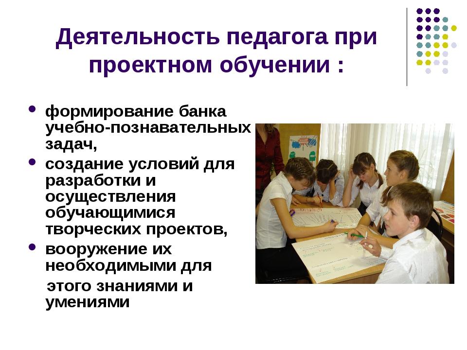 Деятельность педагога при проектном обучении : формирование банка учебно-позн...