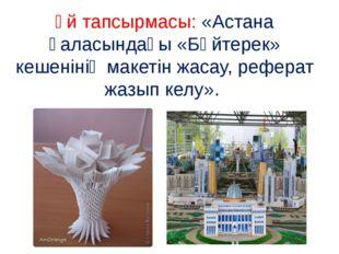 Үй тапсырмасы: «Астана қаласындағы «Бәйтерек» кешенінің макетін жасау, рефера
