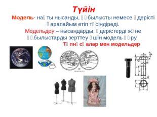 Түйін Модель- нақты нысанды, құбылысты немесе үдерісті қарапайым етіп түсінді