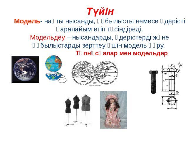 Түйін Модель- нақты нысанды, құбылысты немесе үдерісті қарапайым етіп түсінді...