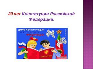 20 лет Конституции Российской Федерации.