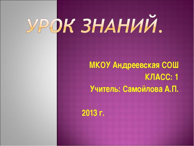 МКОУ Андреевская СОШ КЛАСС: 1 Учитель: Самойлова А.П. 2013 г.