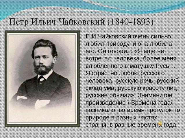 Петр Ильич Чайковский (1840-1893) П.И.Чайковский очень сильно любил природу,...