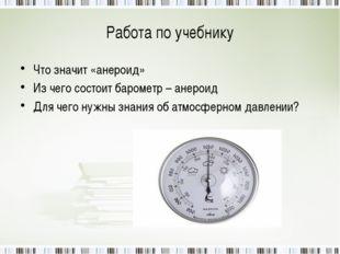 Работа по учебнику Что значит «анероид» Из чего состоит барометр – анероид Дл